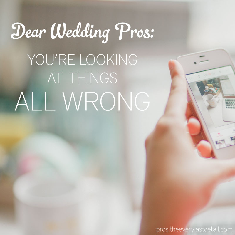 Dear Wedding Pros: Youre looking at things all wrong! via TheELD.com