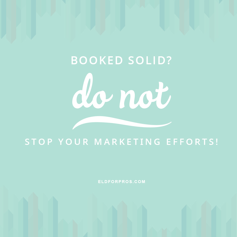 Booked Solid? Do NOT Stop Your Marketing Efforts! via TheELD.com